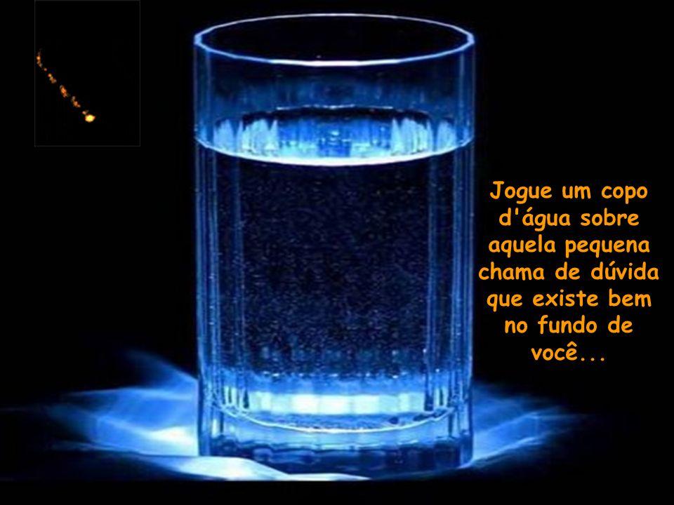 Jogue um copo d água sobre aquela pequena chama de dúvida que existe bem no fundo de você...
