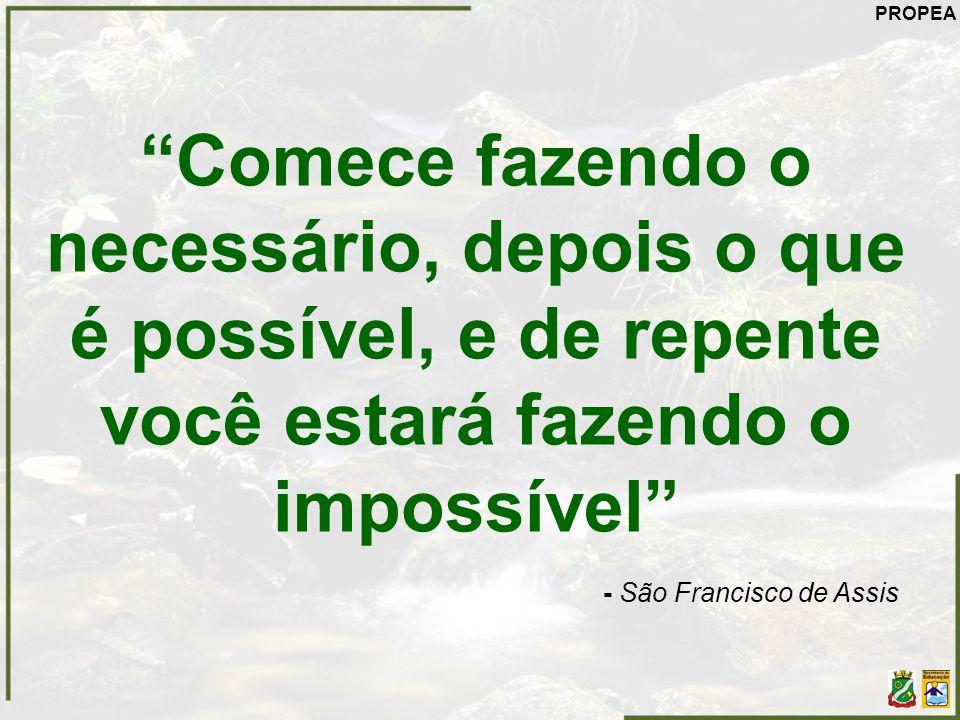PROPEA Comece fazendo o necessário, depois o que é possível, e de repente você estará fazendo o impossível