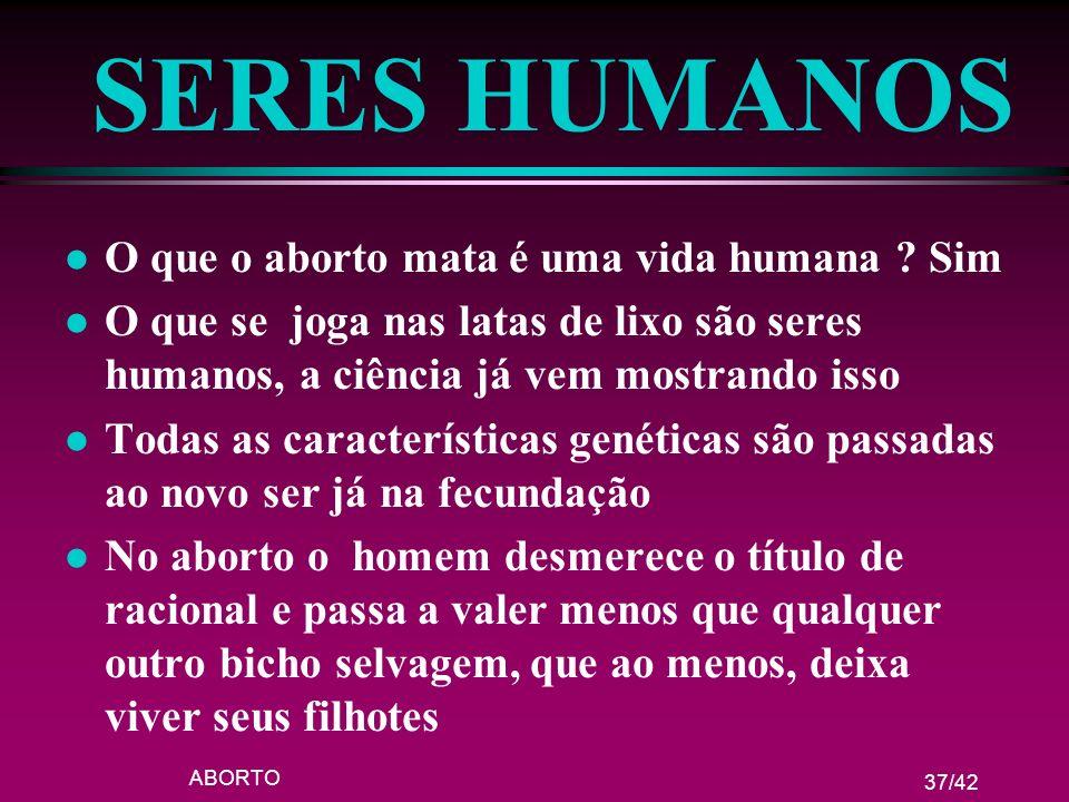 SERES HUMANOS O que o aborto mata é uma vida humana Sim
