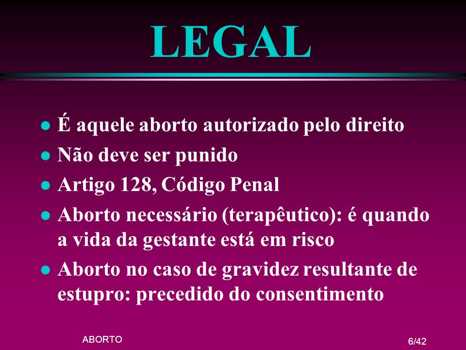 LEGAL É aquele aborto autorizado pelo direito Não deve ser punido