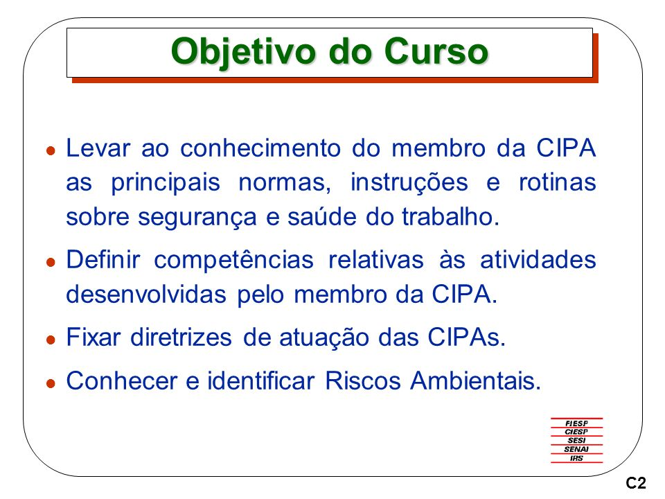 Objetivo do Curso Levar ao conhecimento do membro da CIPA as principais normas, instruções e rotinas sobre segurança e saúde do trabalho.