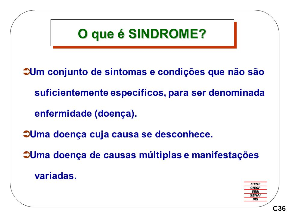 O que é SINDROME Um conjunto de sintomas e condições que não são suficientemente específicos, para ser denominada enfermidade (doença).
