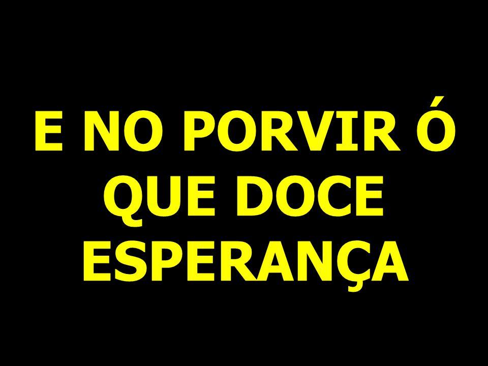 E NO PORVIR Ó QUE DOCE ESPERANÇA