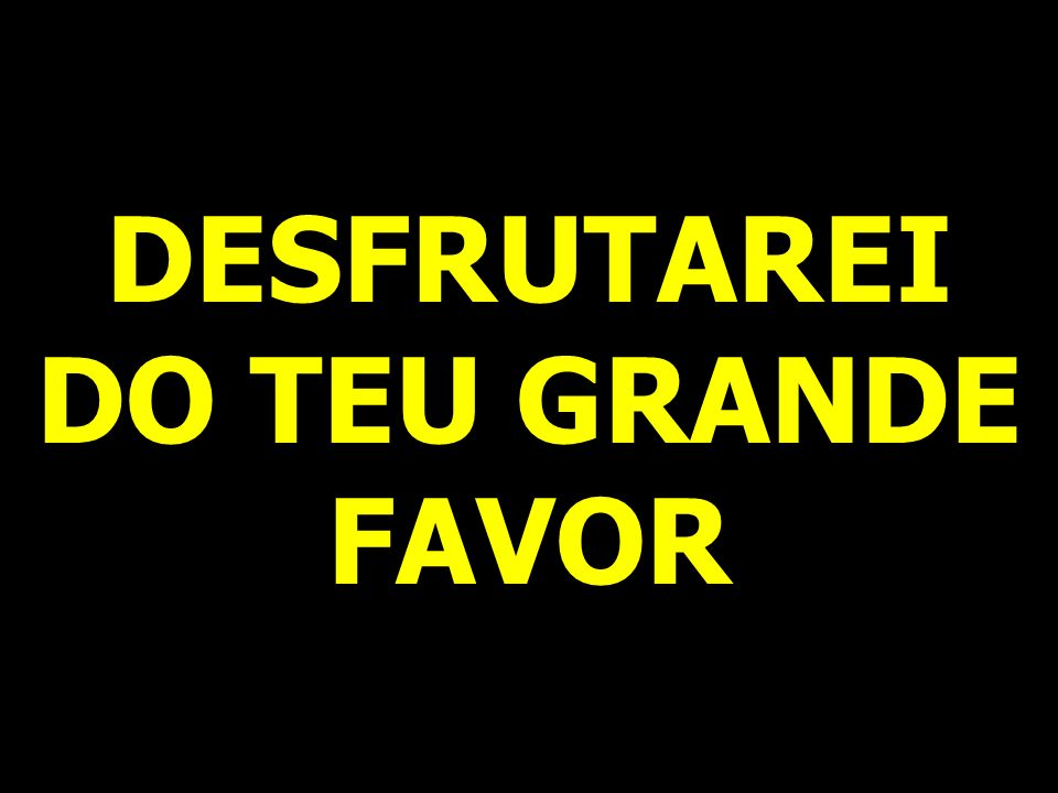 DESFRUTAREI DO TEU GRANDE FAVOR