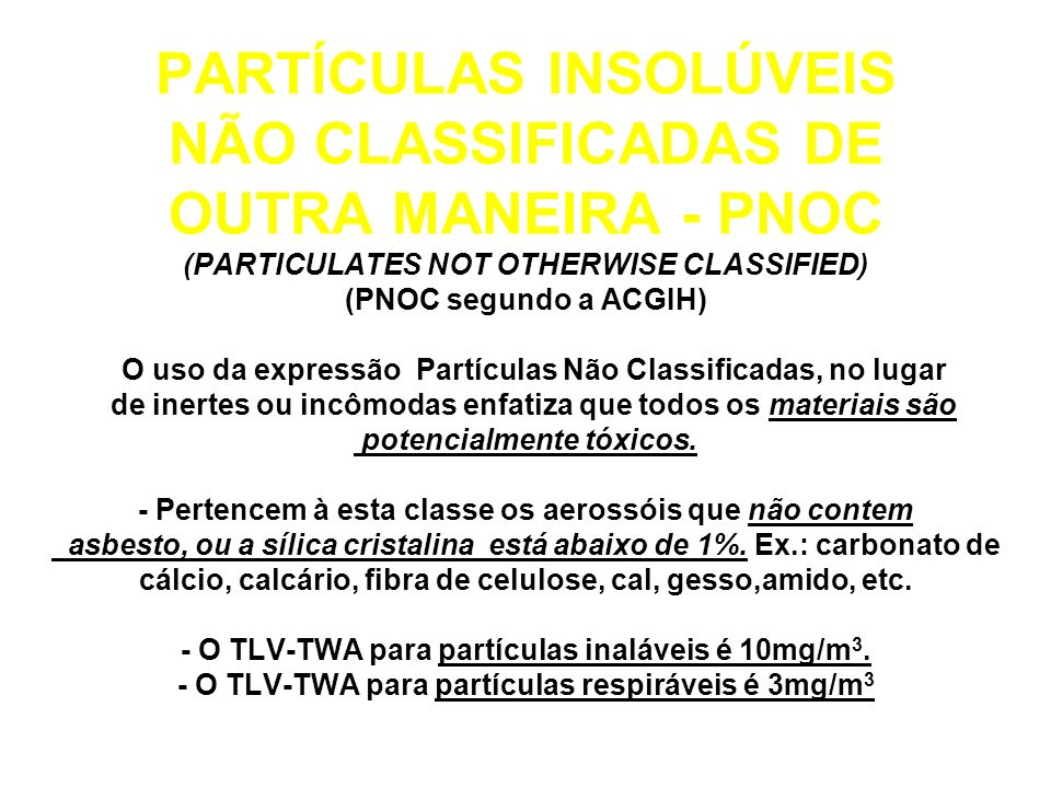 PARTÍCULAS INSOLÚVEIS NÃO CLASSIFICADAS DE OUTRA MANEIRA - PNOC (PARTICULATES NOT OTHERWISE CLASSIFIED) (PNOC segundo a ACGIH) - O uso da expressão Partículas Não Classificadas, no lugar de inertes ou incômodas enfatiza que todos os materiais são potencialmente tóxicos.