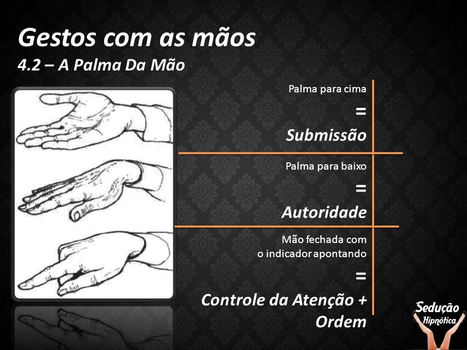 Gestos com as mãos = = = 4.2 – A Palma Da Mão Submissão Autoridade