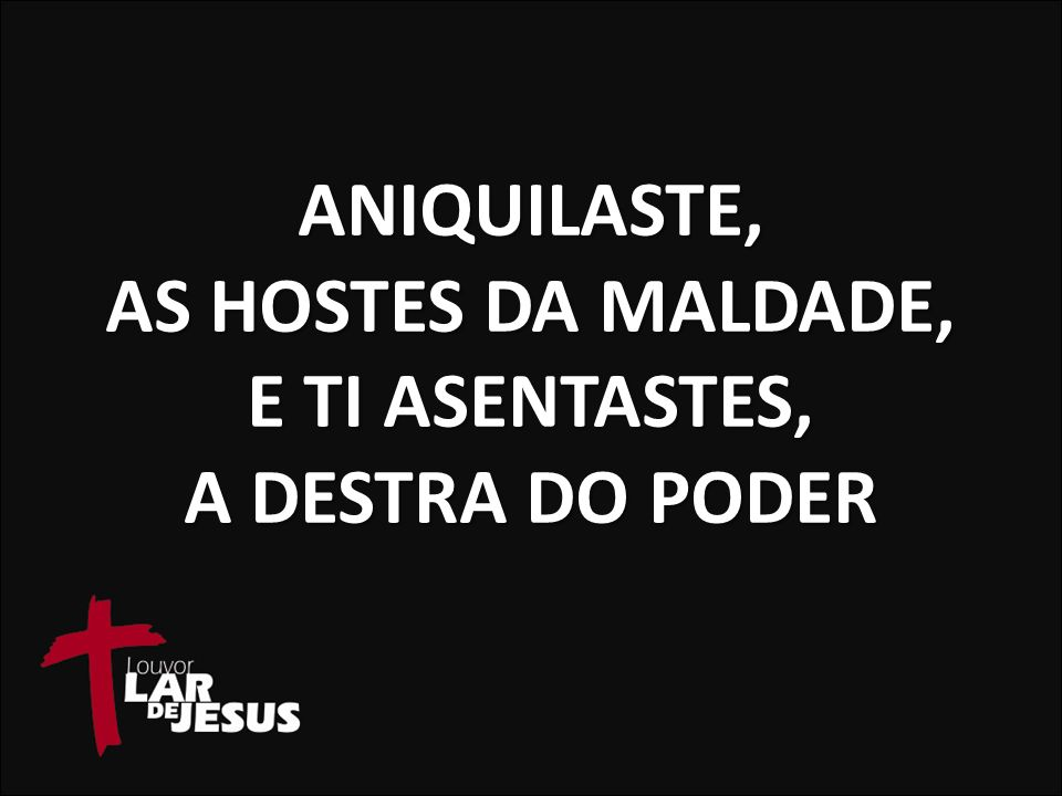 ANIQUILASTE, AS HOSTES DA MALDADE, E TI ASENTASTES, A DESTRA DO PODER