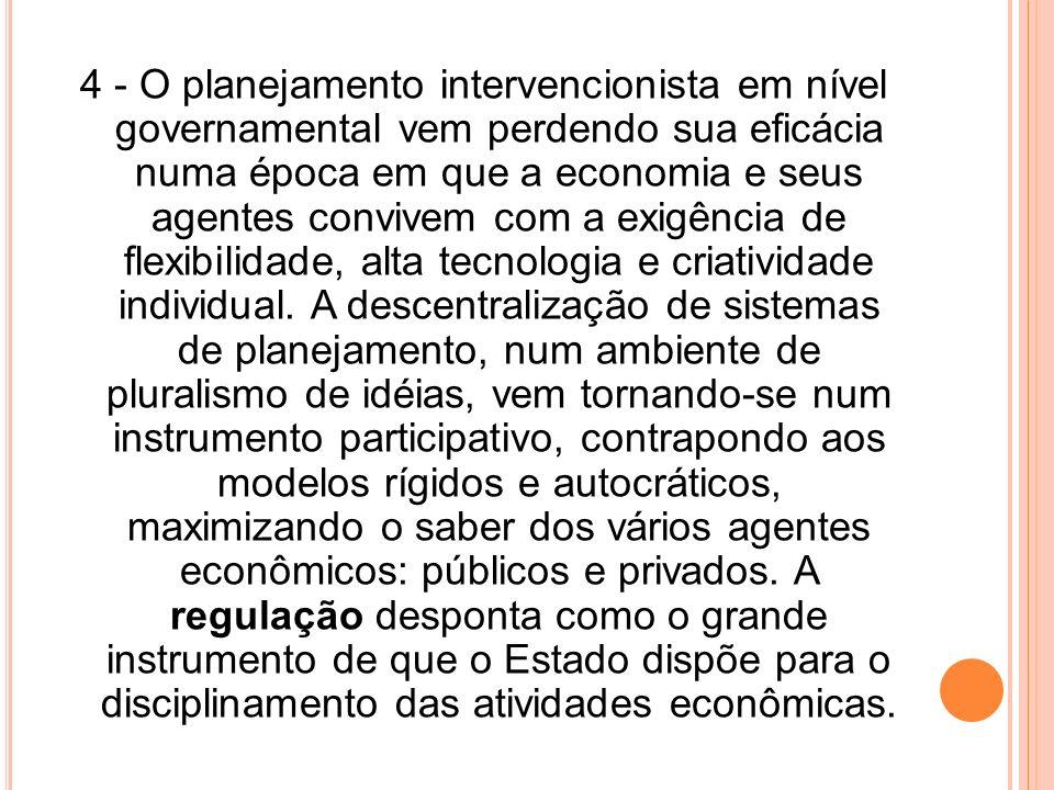 4 - O planejamento intervencionista em nível governamental vem perdendo sua eficácia numa época em que a economia e seus agentes convivem com a exigência de flexibilidade, alta tecnologia e criatividade individual.