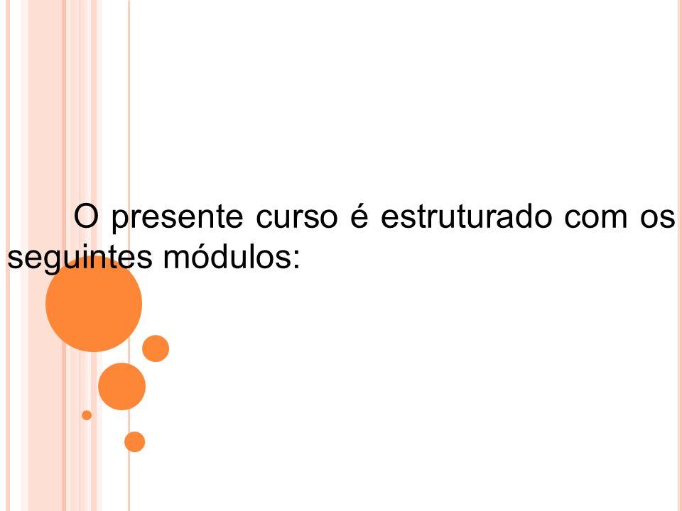 O presente curso é estruturado com os seguintes módulos: