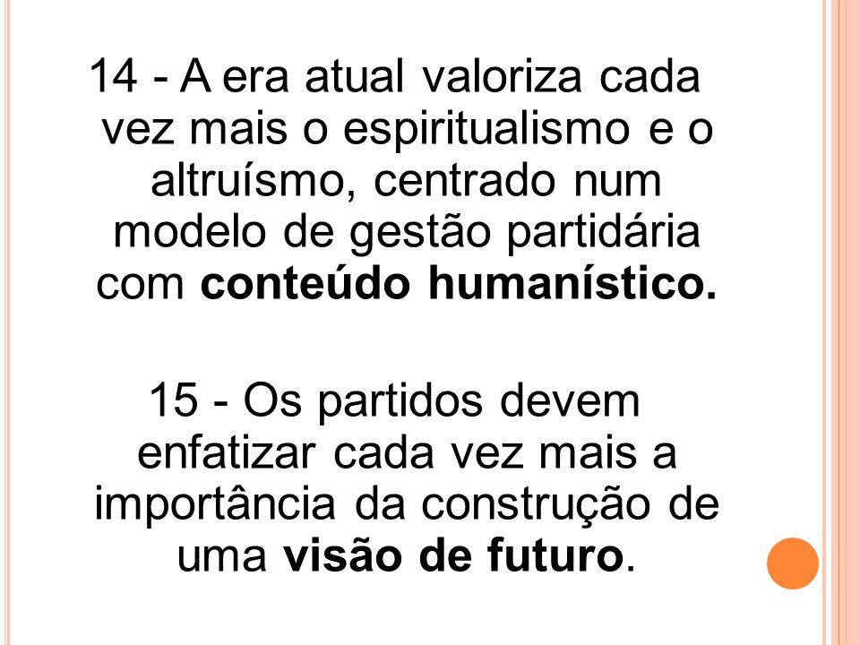 14 - A era atual valoriza cada vez mais o espiritualismo e o altruísmo, centrado num modelo de gestão partidária com conteúdo humanístico.