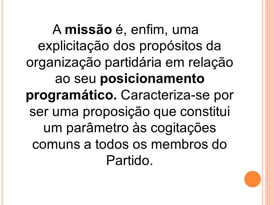 A missão é, enfim, uma explicitação dos propósitos da organização partidária em relação ao seu posicionamento programático.