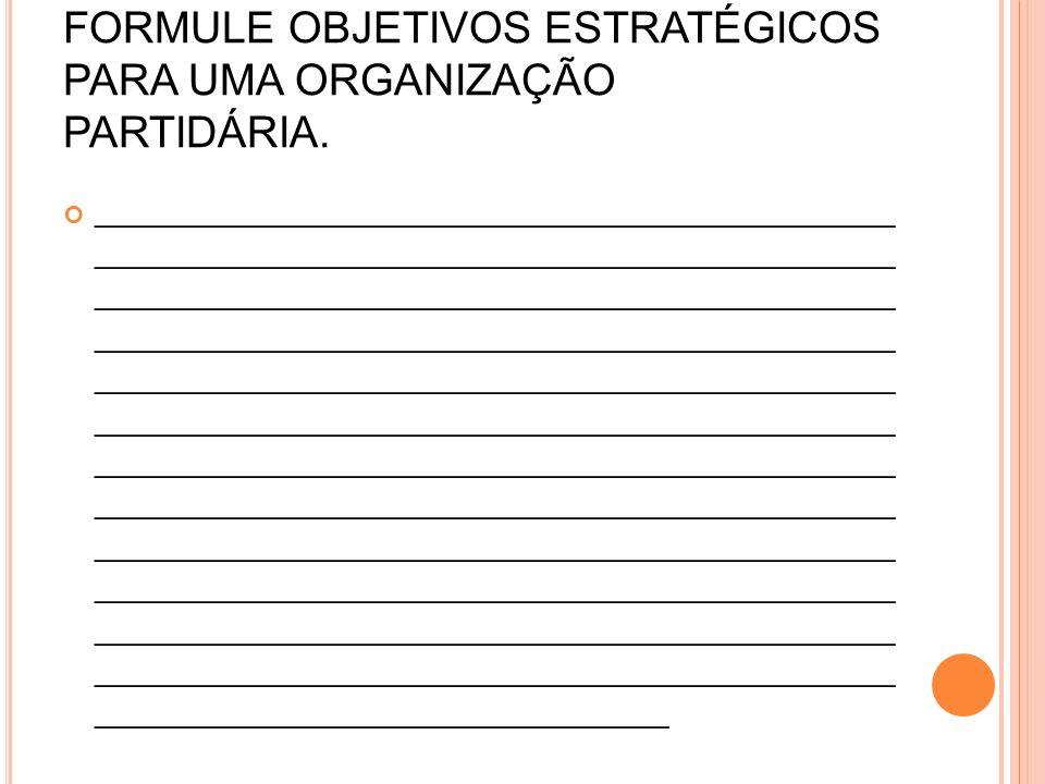 FORMULE OBJETIVOS ESTRATÉGICOS PARA UMA ORGANIZAÇÃO PARTIDÁRIA.