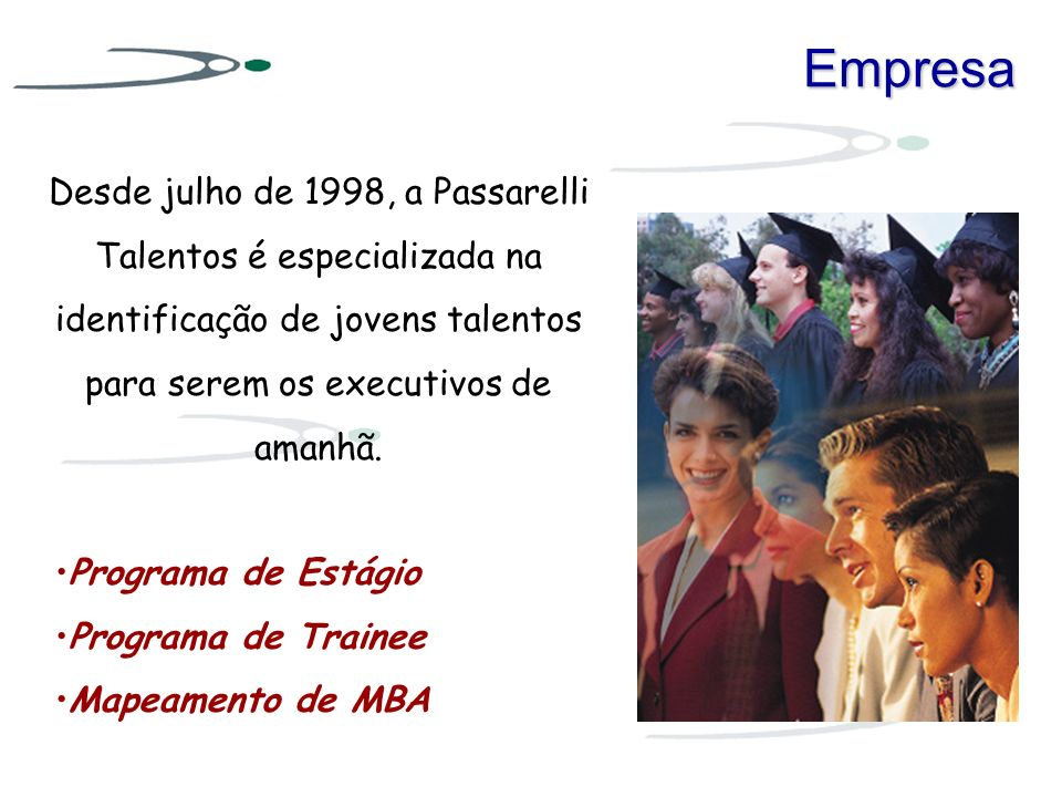 Empresa Desde julho de 1998, a Passarelli Talentos é especializada na identificação de jovens talentos para serem os executivos de amanhã.