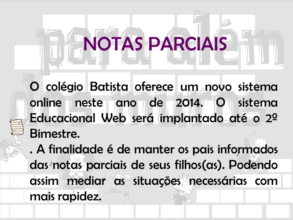 NOTAS PARCIAIS O colégio Batista oferece um novo sistema online neste ano de 2014. O sistema Educacional Web será implantado até o 2º Bimestre.