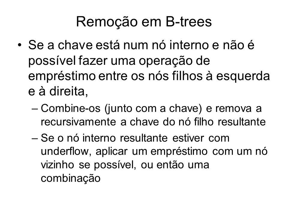 Remoção em B-trees Se a chave está num nó interno e não é possível fazer uma operação de empréstimo entre os nós filhos à esquerda e à direita,