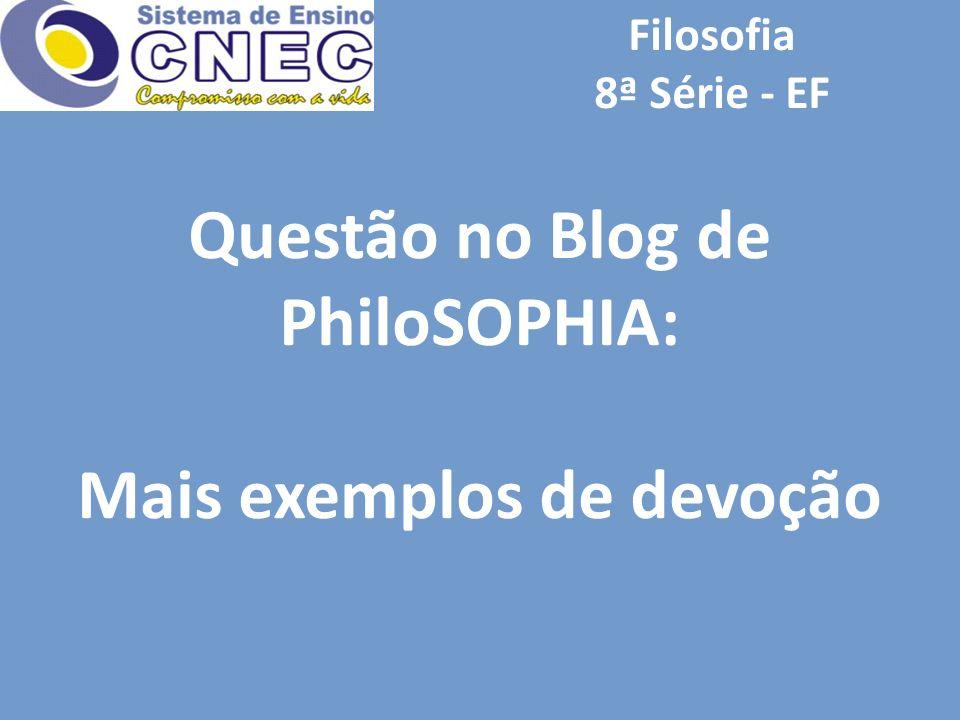 Questão no Blog de PhiloSOPHIA: Mais exemplos de devoção