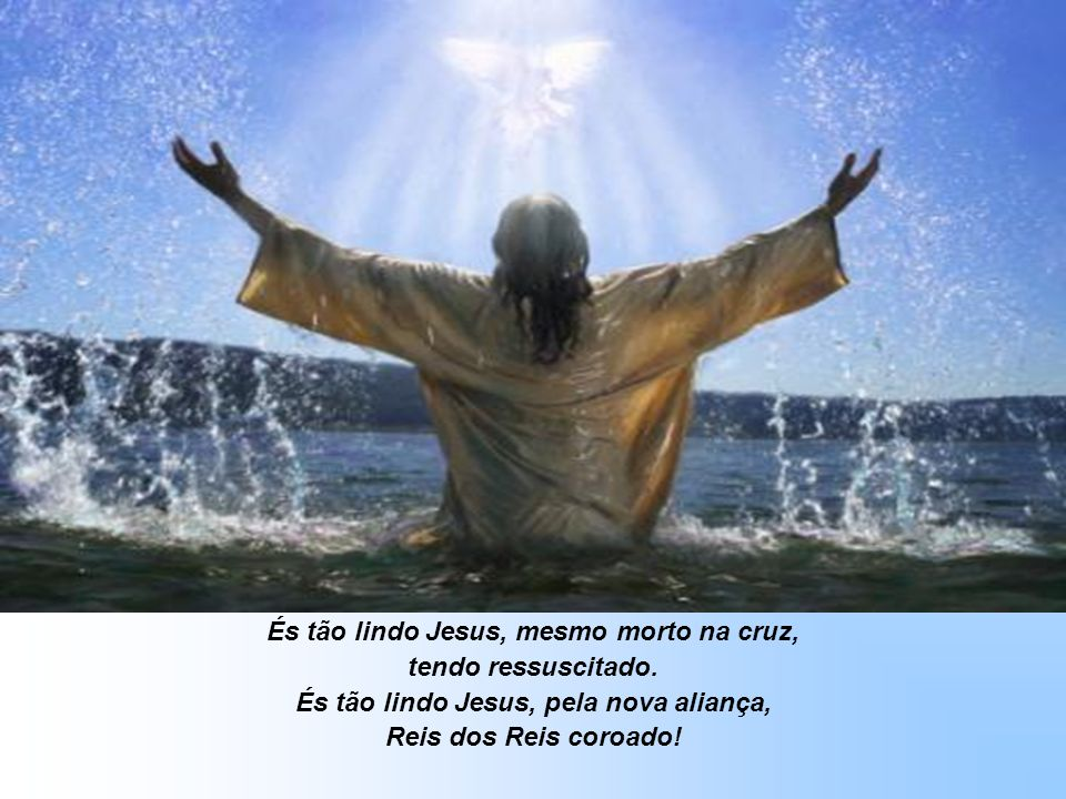 És tão lindo Jesus, mesmo morto na cruz, tendo ressuscitado.