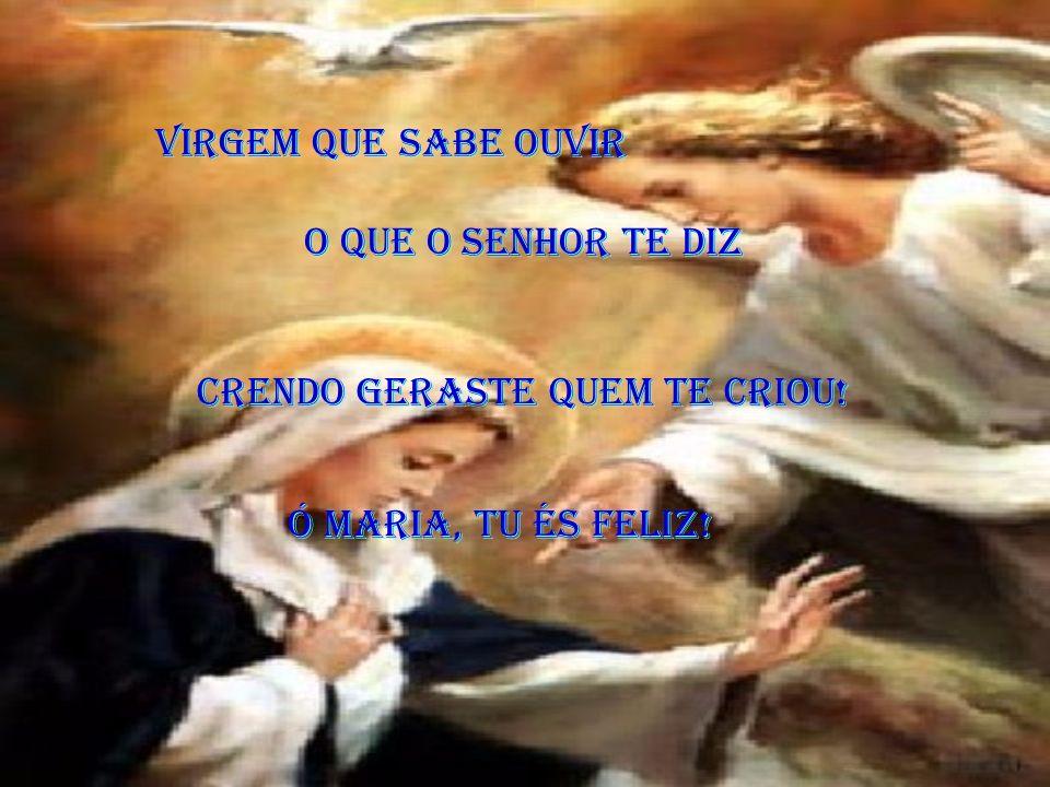 Virgem que sabe ouvir O que o Senhor te diz Crendo geraste quem te criou! Ó Maria, tu és feliz!