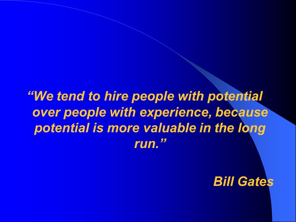 We tend to hire people with potential over people with experience, because potential is more valuable in the long run.