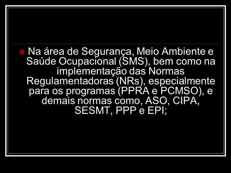 Na área de Segurança, Meio Ambiente e Saúde Ocupacional (SMS), bem como na implementação das Normas Regulamentadoras (NRs), especialmente para os programas (PPRA e PCMSO), e demais normas como, ASO, CIPA, SESMT, PPP e EPI;