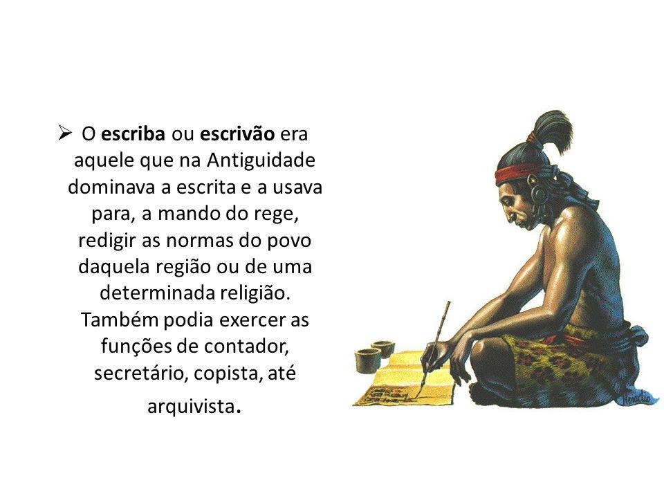 O escriba ou escrivão era aquele que na Antiguidade dominava a escrita e a usava para, a mando do rege, redigir as normas do povo daquela região ou de uma determinada religião.