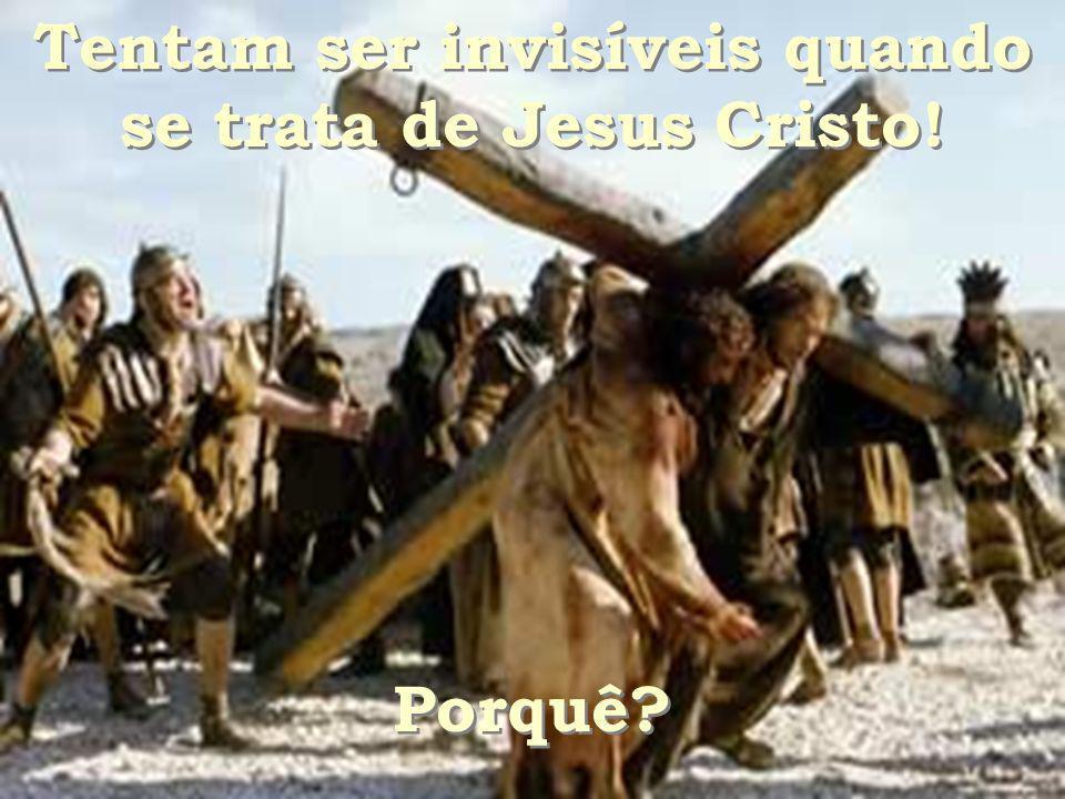 Tentam ser invisíveis quando se trata de Jesus Cristo!