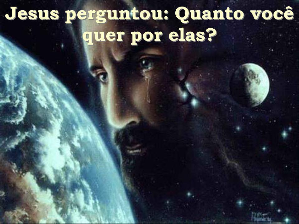 Jesus perguntou: Quanto você quer por elas