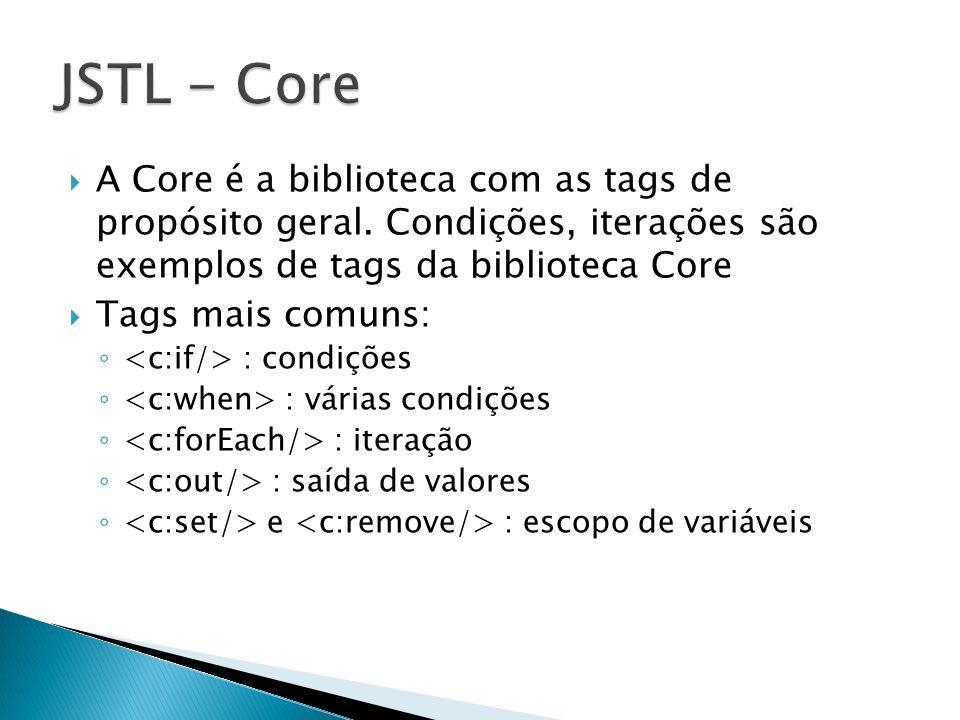 JSTL - Core A Core é a biblioteca com as tags de propósito geral. Condições, iterações são exemplos de tags da biblioteca Core.