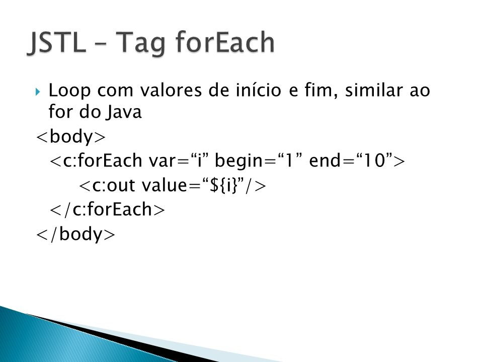 JSTL – Tag forEach Loop com valores de início e fim, similar ao for do Java. <body> <c:forEach var= i begin= 1 end= 10 >
