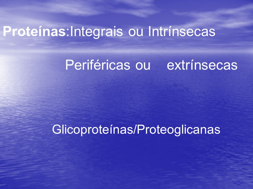 Proteínas:Integrais ou Intrínsecas Periféricas ou extrínsecas