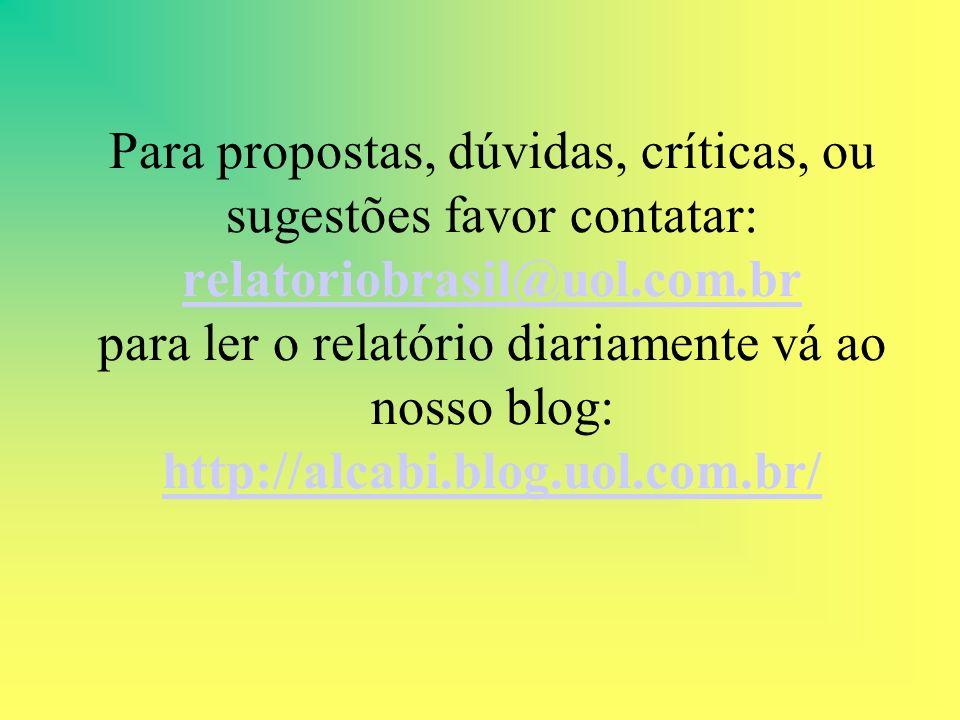 Para propostas, dúvidas, críticas, ou sugestões favor contatar: relatoriobrasil@uol.com.br para ler o relatório diariamente vá ao nosso blog: http://alcabi.blog.uol.com.br/