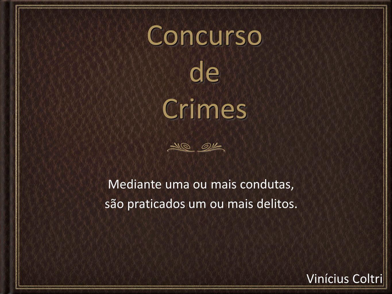 Concurso de Crimes Mediante uma ou mais condutas,