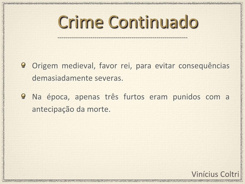 Crime Continuado Origem medieval, favor rei, para evitar consequências demasiadamente severas.