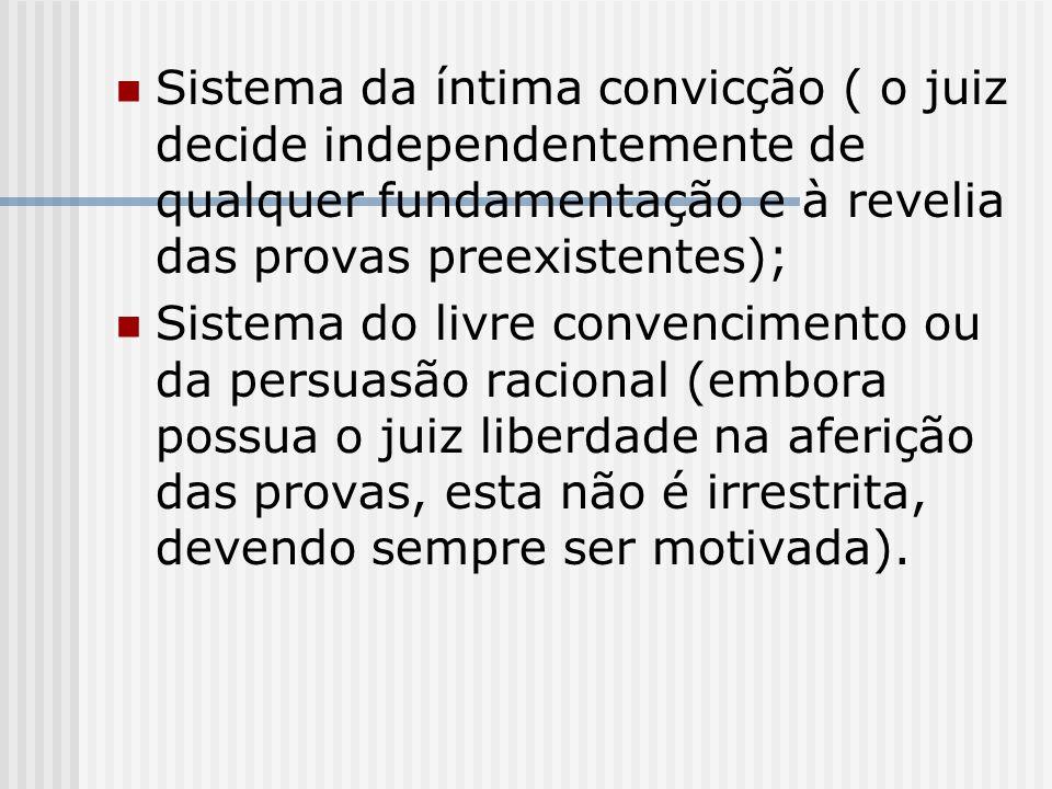 Sistema da íntima convicção ( o juiz decide independentemente de qualquer fundamentação e à revelia das provas preexistentes);