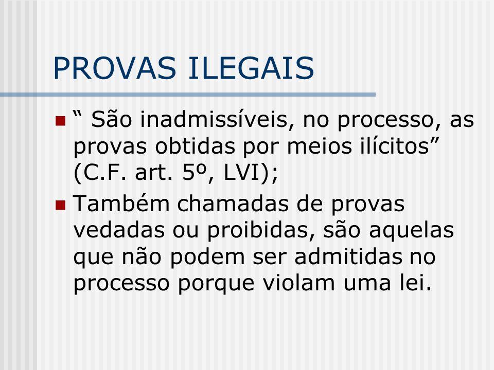 PROVAS ILEGAIS São inadmissíveis, no processo, as provas obtidas por meios ilícitos (C.F. art. 5º, LVI);