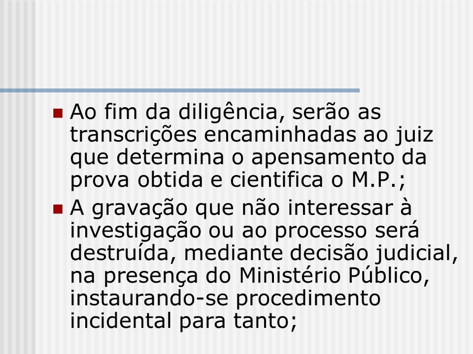 Ao fim da diligência, serão as transcrições encaminhadas ao juiz que determina o apensamento da prova obtida e cientifica o M.P.;