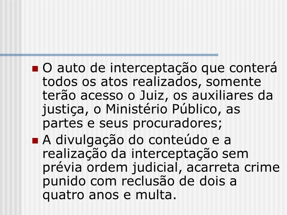 O auto de interceptação que conterá todos os atos realizados, somente terão acesso o Juiz, os auxiliares da justiça, o Ministério Público, as partes e seus procuradores;