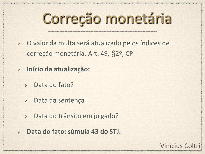 Correção monetária O valor da multa será atualizado pelos índices de correção monetária. Art. 49, §2º, CP.