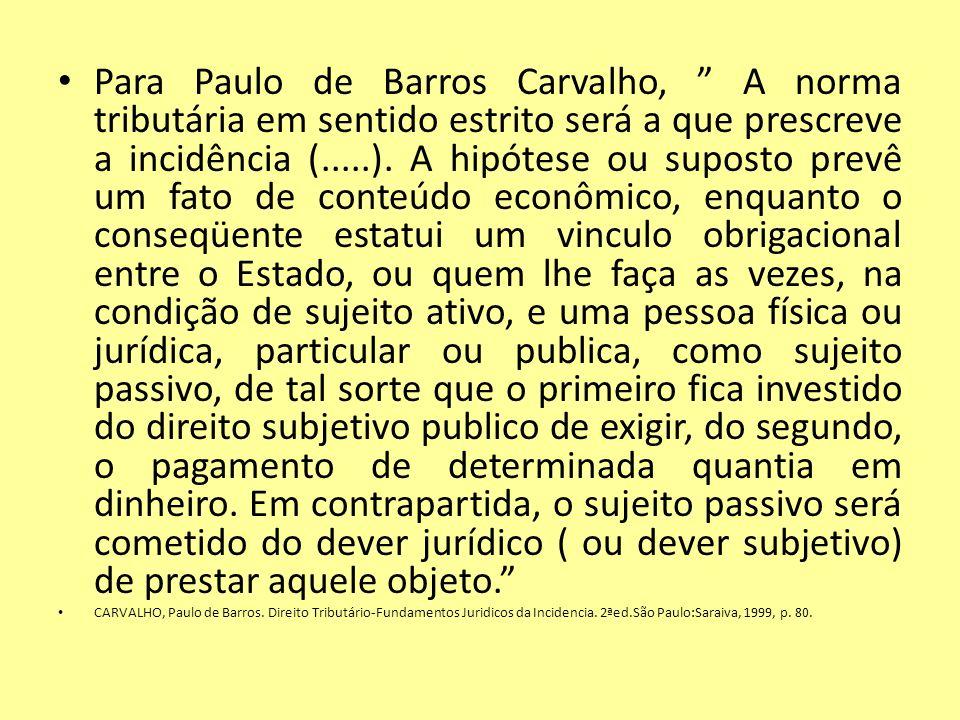 Para Paulo de Barros Carvalho, A norma tributária em sentido estrito será a que prescreve a incidência (.....). A hipótese ou suposto prevê um fato de conteúdo econômico, enquanto o conseqüente estatui um vinculo obrigacional entre o Estado, ou quem lhe faça as vezes, na condição de sujeito ativo, e uma pessoa física ou jurídica, particular ou publica, como sujeito passivo, de tal sorte que o primeiro fica investido do direito subjetivo publico de exigir, do segundo, o pagamento de determinada quantia em dinheiro. Em contrapartida, o sujeito passivo será cometido do dever jurídico ( ou dever subjetivo) de prestar aquele objeto.