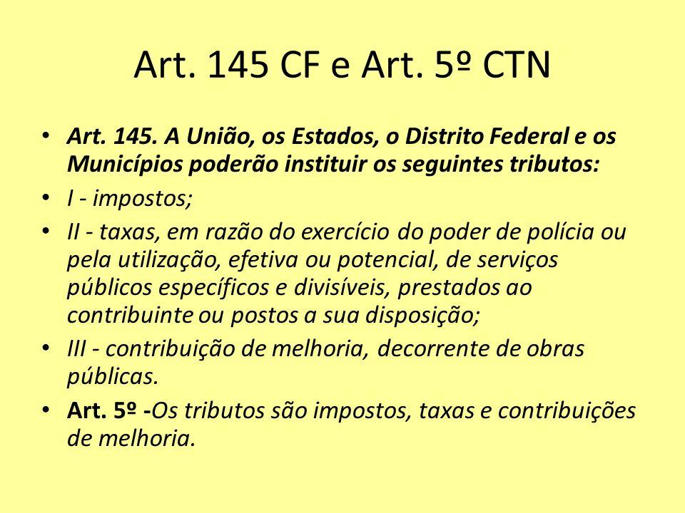 Art. 145 CF e Art. 5º CTN Art. 145. A União, os Estados, o Distrito Federal e os Municípios poderão instituir os seguintes tributos: