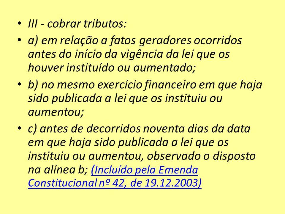 III - cobrar tributos: a) em relação a fatos geradores ocorridos antes do início da vigência da lei que os houver instituído ou aumentado;