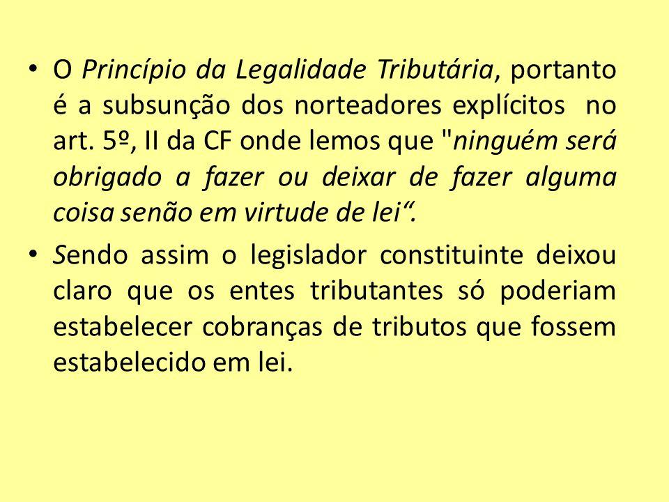 O Princípio da Legalidade Tributária, portanto é a subsunção dos norteadores explícitos no art. 5º, II da CF onde lemos que ninguém será obrigado a fazer ou deixar de fazer alguma coisa senão em virtude de lei .