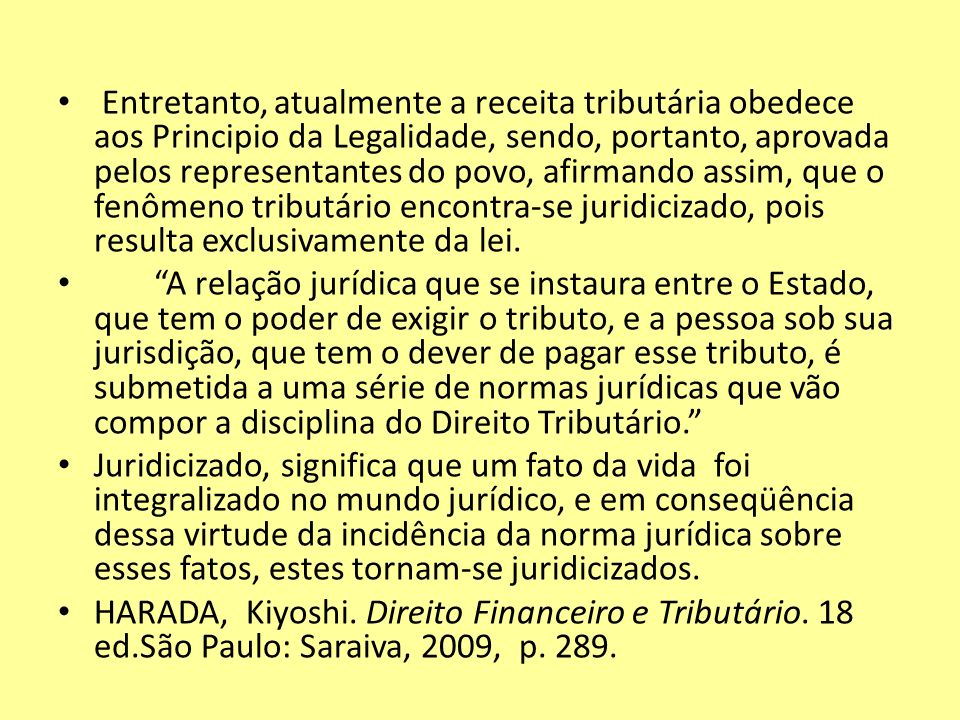 Entretanto, atualmente a receita tributária obedece aos Principio da Legalidade, sendo, portanto, aprovada pelos representantes do povo, afirmando assim, que o fenômeno tributário encontra-se juridicizado, pois resulta exclusivamente da lei.