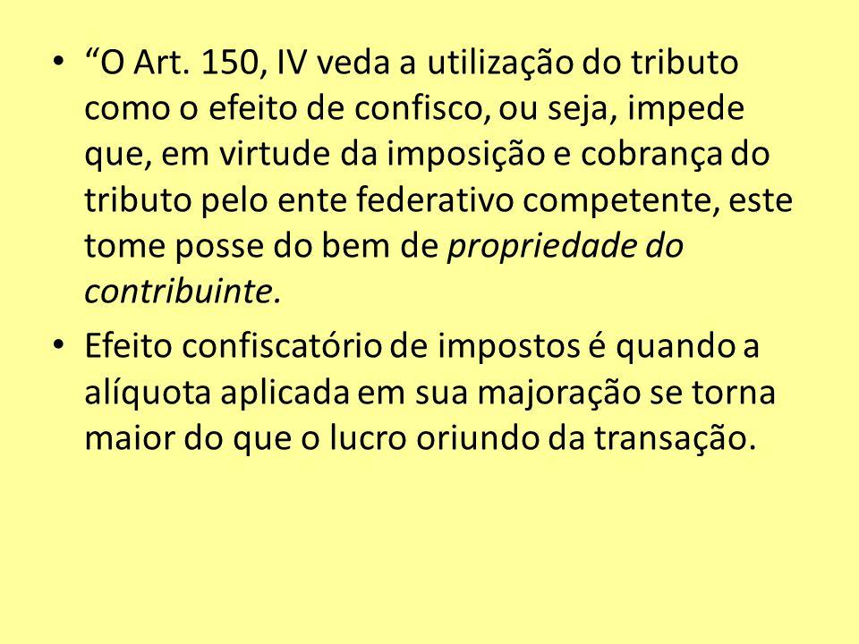 O Art. 150, IV veda a utilização do tributo como o efeito de confisco, ou seja, impede que, em virtude da imposição e cobrança do tributo pelo ente federativo competente, este tome posse do bem de propriedade do contribuinte.