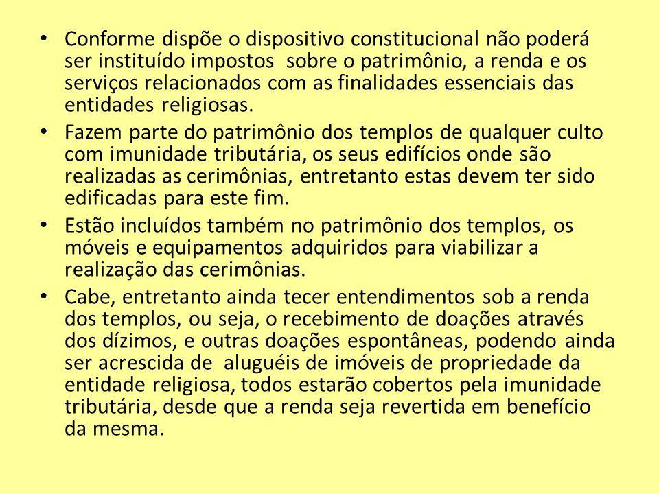 Conforme dispõe o dispositivo constitucional não poderá ser instituído impostos sobre o patrimônio, a renda e os serviços relacionados com as finalidades essenciais das entidades religiosas.