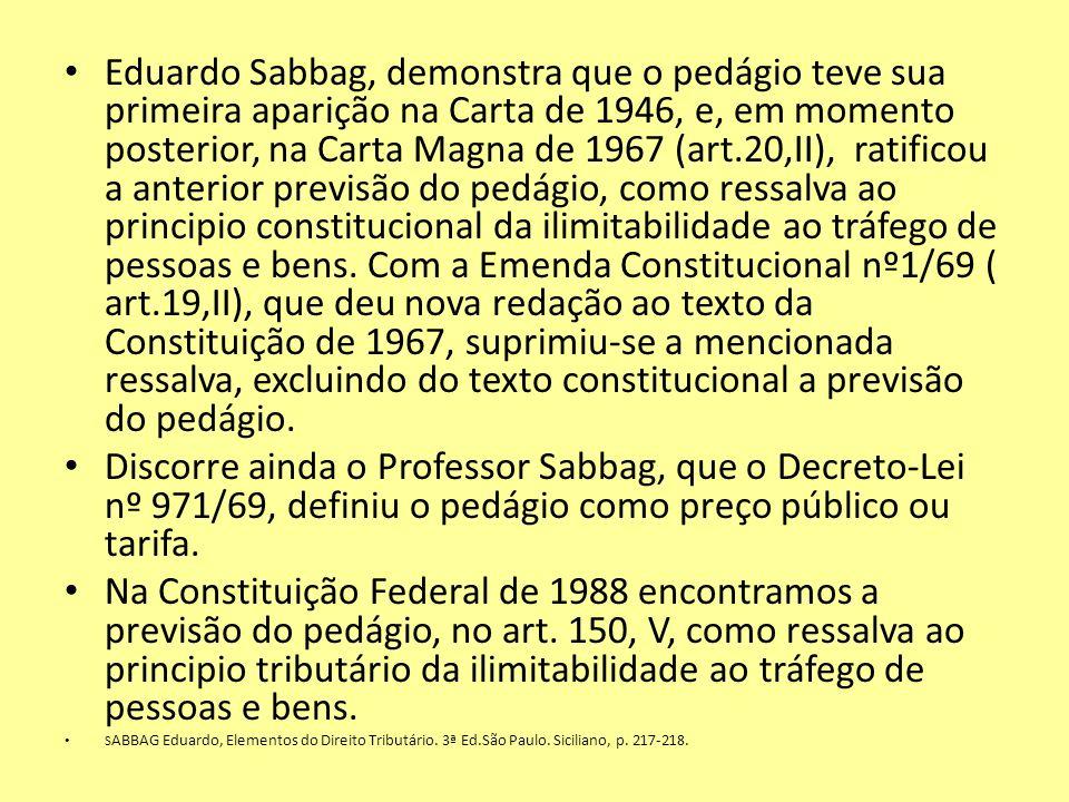 Eduardo Sabbag, demonstra que o pedágio teve sua primeira aparição na Carta de 1946, e, em momento posterior, na Carta Magna de 1967 (art.20,II), ratificou a anterior previsão do pedágio, como ressalva ao principio constitucional da ilimitabilidade ao tráfego de pessoas e bens. Com a Emenda Constitucional nº1/69 ( art.19,II), que deu nova redação ao texto da Constituição de 1967, suprimiu-se a mencionada ressalva, excluindo do texto constitucional a previsão do pedágio.