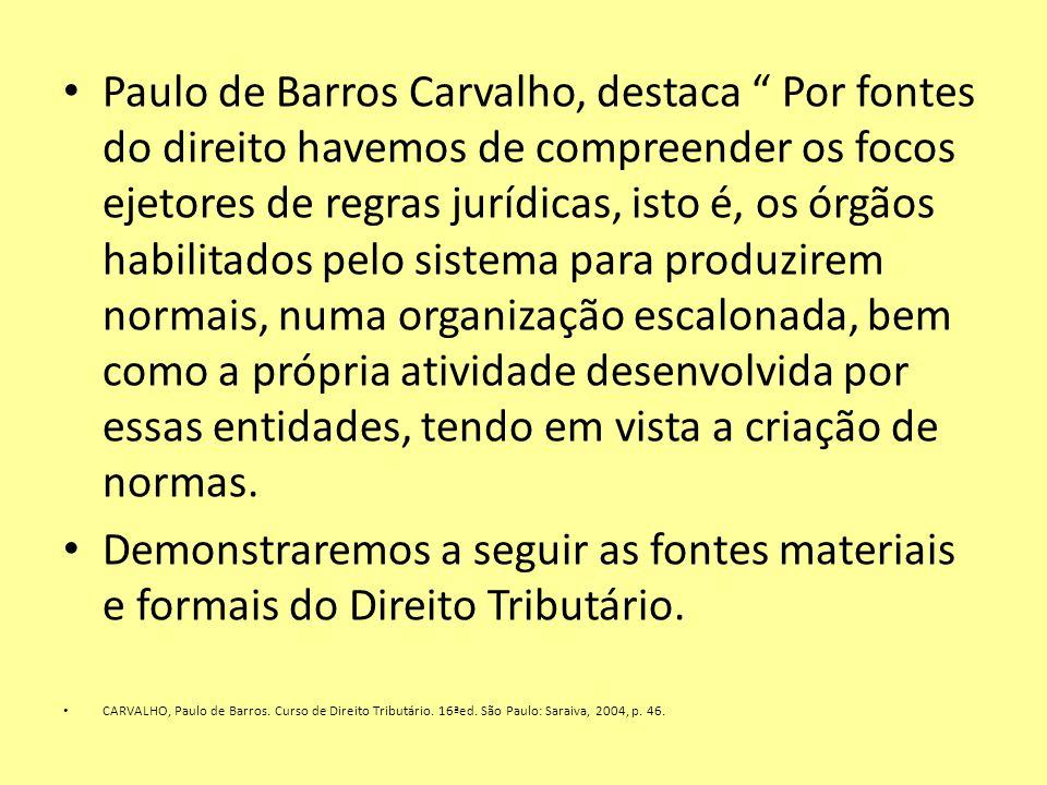Paulo de Barros Carvalho, destaca Por fontes do direito havemos de compreender os focos ejetores de regras jurídicas, isto é, os órgãos habilitados pelo sistema para produzirem normais, numa organização escalonada, bem como a própria atividade desenvolvida por essas entidades, tendo em vista a criação de normas.