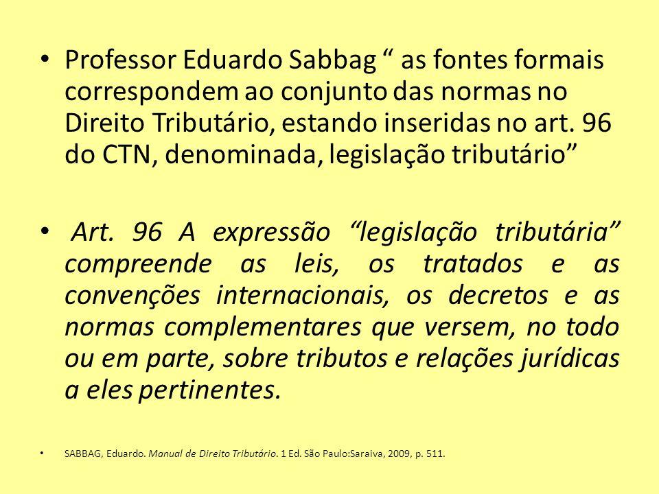 Professor Eduardo Sabbag as fontes formais correspondem ao conjunto das normas no Direito Tributário, estando inseridas no art. 96 do CTN, denominada, legislação tributário