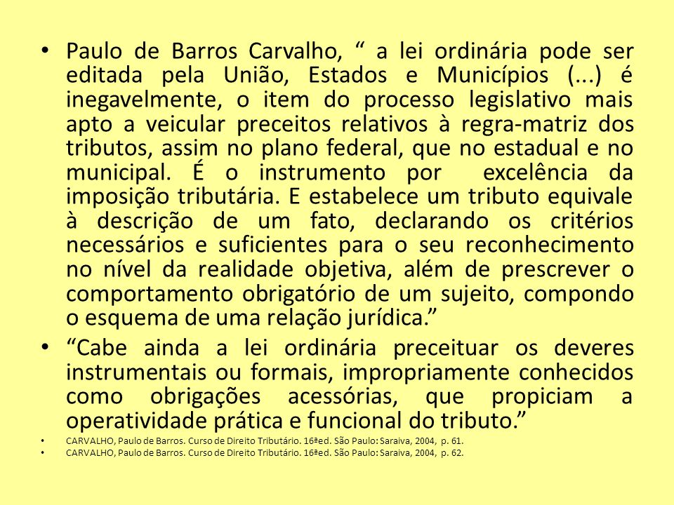 Paulo de Barros Carvalho, a lei ordinária pode ser editada pela União, Estados e Municípios (...) é inegavelmente, o item do processo legislativo mais apto a veicular preceitos relativos à regra-matriz dos tributos, assim no plano federal, que no estadual e no municipal. É o instrumento por excelência da imposição tributária. E estabelece um tributo equivale à descrição de um fato, declarando os critérios necessários e suficientes para o seu reconhecimento no nível da realidade objetiva, além de prescrever o comportamento obrigatório de um sujeito, compondo o esquema de uma relação jurídica.