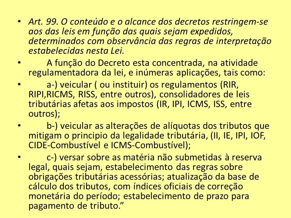 Art. 99. O conteúdo e o alcance dos decretos restringem-se aos das leis em função das quais sejam expedidos, determinados com observância das regras de interpretação estabelecidas nesta Lei.